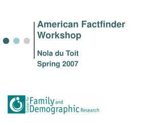 American Factfinder Workshop Nola du Toit Spring 2007