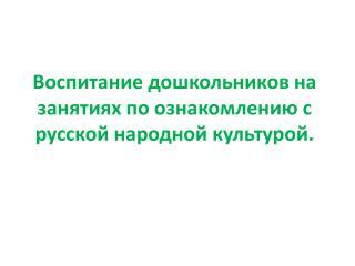 Воспитание  дошкольников на занятиях по ознакомлению с русской народной культурой.