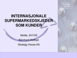 INTERNASJONALE SUPERMARKEDSKJEDER SOM KUNDER Molde, 241105 Bernhard Mellbye Strategy House AS