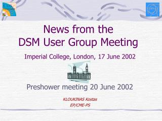 News from the DSM User Group Meeting Imperial College, London, 17 June 2002