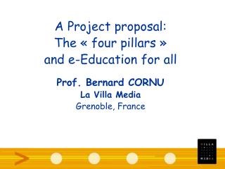 A Project proposal: The « four pillars » and e-Education for all Prof. Bernard CORNU