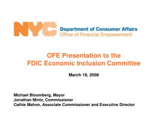 OFE Presentation to the  FDIC Economic Inclusion Committee  March 19, 2008    Michael Bloomberg, Mayor Jonathan Mintz, C