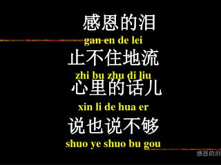 感恩的泪 gan en de lei 止不住地流 zhi bu zhu di liu 心里的话儿 xin li de hua er 说也说不够 shuo ye shuo bu gou 感恩的泪