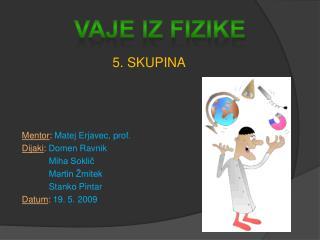 5. SKUPINA  Mentor :  Matej Erjavec, prof. Dijaki :  Domen Ravnik            Miha Soklič