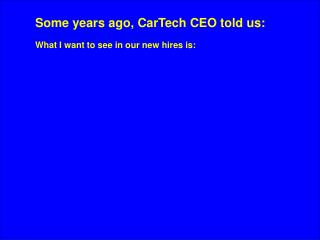 Some years ago, CarTech CEO told us: What I want to see in our new hires is: