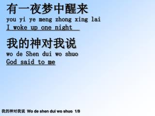 有一夜梦中醒来 you yi ye meng zhong xing lai I woke up one night   我的神对我说 wo de Shen dui wo shuo
