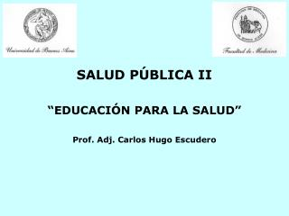 SALUD P�BLICA II �EDUCACI�N PARA LA SALUD� Prof. Adj. Carlos Hugo Escudero