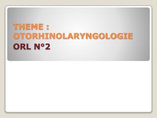THEME : OTORHINOLARYNGOLOGIE ORL N°2