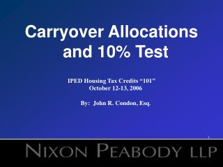 Carryover Allocations and 10 Test   IPED Housing Tax Credits  101  October 12-13, 2006  By:  John R. Condon, Esq.