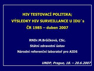 HIV TESTOVACÍ POLITIKA ;  VÝSLEDKY HIV SURVEILLANCE U IDU´s ČR 1985 – duben 2007