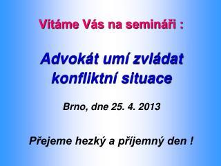 Vítáme Vás na semináři : Advokát umí zvládat   konfliktní situace Brno, dne 25. 4. 2013