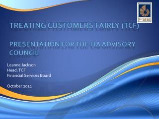 TREATING CUSTOMERS FAIRLY (TCF) Presentation for THE FIA ADVISORY COUNCIL