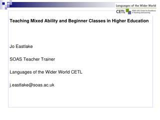 Teaching Mixed Ability and Beginner Classes in Higher Education Jo Eastlake  SOAS Teacher Trainer