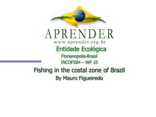 Entidade Ecológica Florianopolis-Brasil INCOFISH – WP 10 Fishing in the costal zone of Brazil