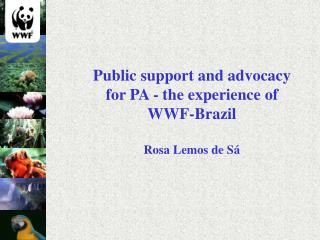 Public support and advocacy for PA - the experience of WWF-Brazil Rosa Lemos de Sá