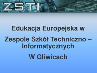 Edukacja Europejska w Zespole Szk ół Techniczno – Informatycznych  W Gliwicach