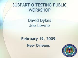 SUBPART O TESTING PUBLIC WORKSHOP David Dykes Joe Levine