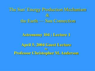 The Sun' Energy Production Mechanism &  the Earth — Sun Connection