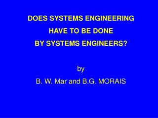 DOES SYSTEMS ENGINEERING HAVE TO BE DONE  BY SYSTEMS ENGINEERS? by  B. W. Mar and B.G. MORAIS