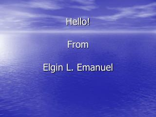 Hello! From  Elgin L. Emanuel