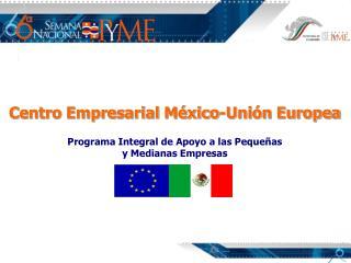 Centro Empresarial México-Unión Europea Programa Integral de Apoyo a las Pequeñas
