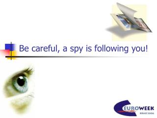 Be careful, a spy is following you!