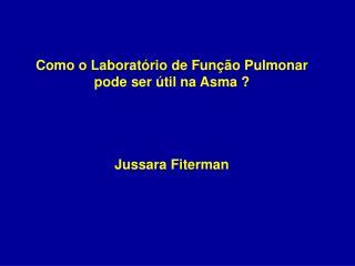 Como o Laboratório de Função Pulmonar pode ser útil na Asma ? Jussara Fiterman