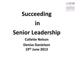 Succeeding  in  S enior Leadership Collette Nelson Denise Danielsen 19 th  June 2013