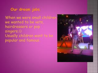 When we were small children we wanted to be vets, hairdressers or pop singers. 