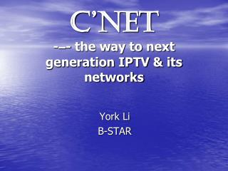 C�NET  - � - the way to next generation IPTV & its networks