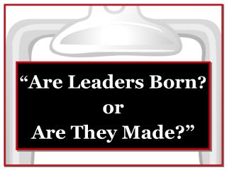 """"""" Are Leaders Born ?"""