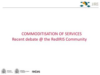COMMODITISATION OF SERVICES Recent debate @ the RedIRIS Community