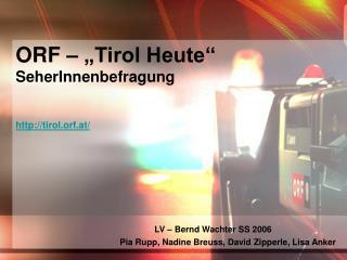"""ORF – """"Tirol Heute""""  SeherInnenbefragung tirol.orf.at/ LV – Bernd Wachter SS 2006"""