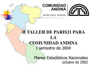 II TALLER DE PARIS21 PARA  LA COMUNIDAD ANDINA I semestre de 2004 Planes Estad�sticos Nacionales