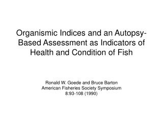 Organismic Indices and an Autopsy-Based Assessment as Indicators of Health and Condition of Fish     Ronald W. Goede and