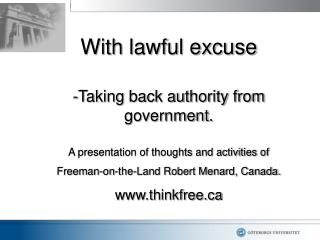 With lawful excuse  Taking back authority from government.  A presentation of thoughts and activities of  Freeman-on-the