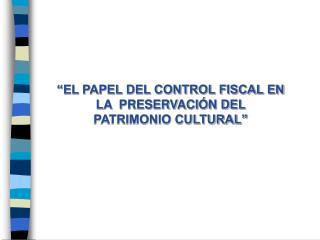 """""""EL PAPEL DEL CONTROL FISCAL EN LA  PRESERVACIÓN DEL PATRIMONIO CULTURAL"""""""