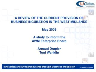 A REVIEW OF THE CURRENT PROVISION OF BUSINESS INCUBATION IN THE WEST MIDLANDS  May 2008  A study to inform the  AWM Ente