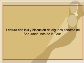 Lectura análisis y discusión de algunos sonetos de Sor Juana Inés de la Cruz.