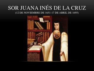 Sor Juana In�s de la Cruz ( 12  de noviembre de  1651-17  de abril de  1695)