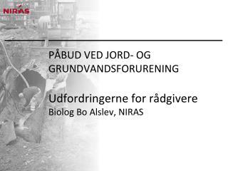 PÅBUD VED JORD- OG GRUNDVANDSFORURENING Udfordringerne for rådgivere Biolog Bo Alslev, NIRAS