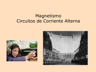 Magnetismo                          Circuitos de Corriente Alterna