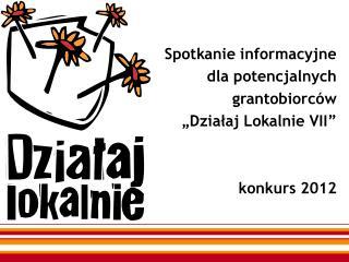"""Spotkanie informacyjne dla potencjalnych grantobiorców """"Działaj Lokalnie VII"""" konkurs 2012"""