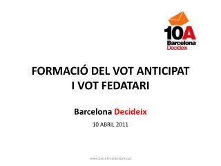 FORMACIÓ DEL VOT ANTICIPAT I VOT FEDATARI Barcelona Decideix 10 ABRIL 2011