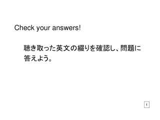 Check your answers! 聴き取った英文の綴りを確認し、問題に    答えよう。