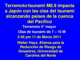 Terremoto 5° mayor      Olas de tsunami de 7 – 10 M  2:46 pm 11 de Marzo 2011