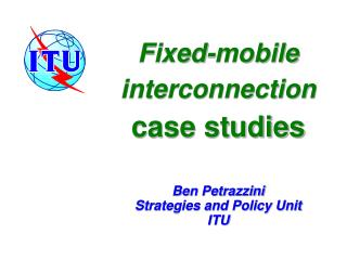 Fixed-mobile interconnection case studies    Ben Petrazzini Strategies and Policy Unit ITU