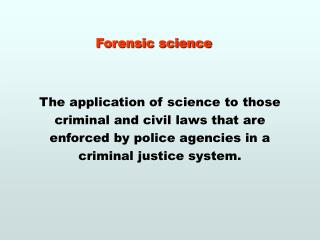 Forensic science     The application of science to those criminal and civil laws that are enforced by police agencies in