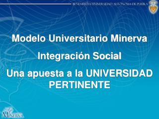 Modelo Universitario Minerva Integración Social  Una apuesta a la UNIVERSIDAD PERTINENTE