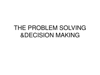 THE PROBLEM SOLVING &DECISION MAKING